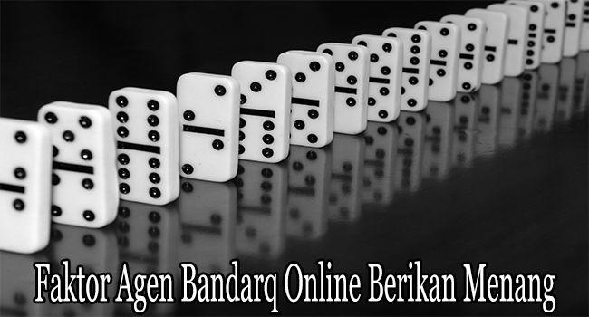 Faktor Agen Bandarq Online Berikan Menang Pada Membernya